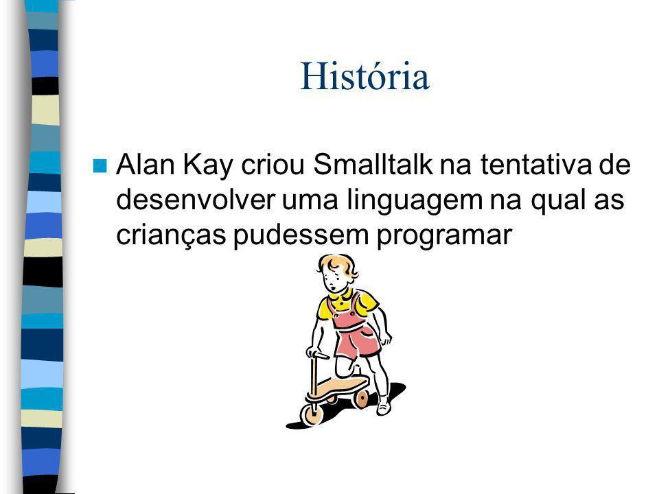 História Alan Kay criou Smalltalk na tentativa de desenvolver uma linguagem na qual as crianças pudessem programar