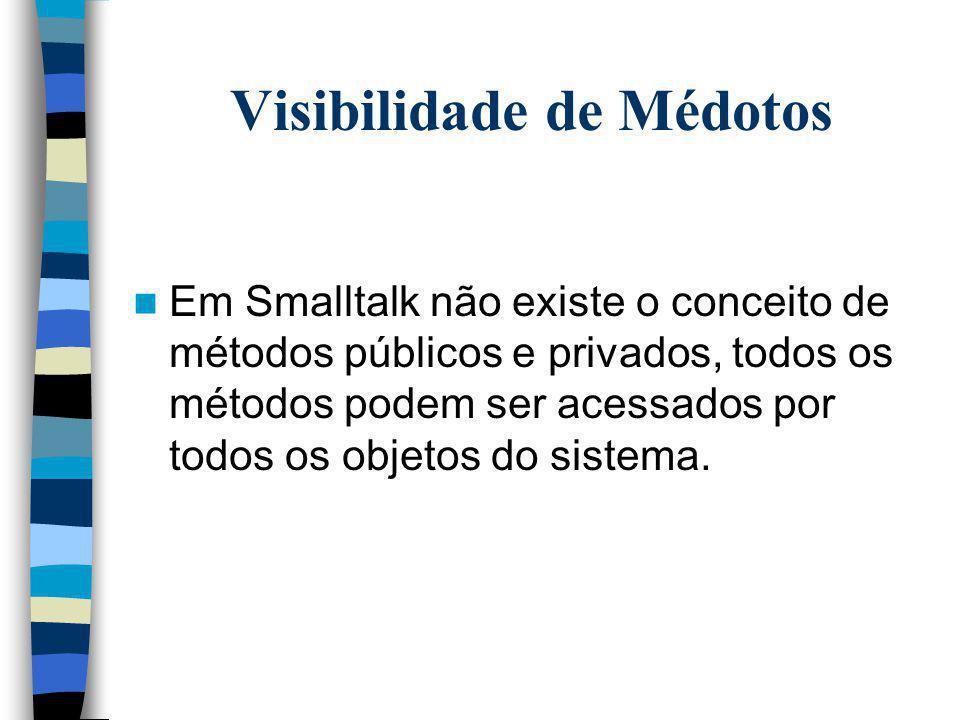 Visibilidade de Médotos Em Smalltalk não existe o conceito de métodos públicos e privados, todos os métodos podem ser acessados por todos os objetos d