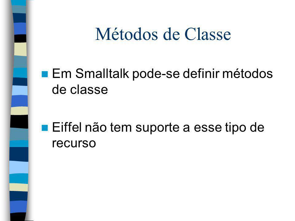 Métodos de Classe Em Smalltalk pode-se definir métodos de classe Eiffel não tem suporte a esse tipo de recurso