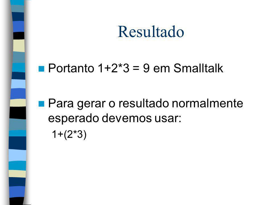 Resultado Portanto 1+2*3 = 9 em Smalltalk Para gerar o resultado normalmente esperado devemos usar: 1+(2*3)