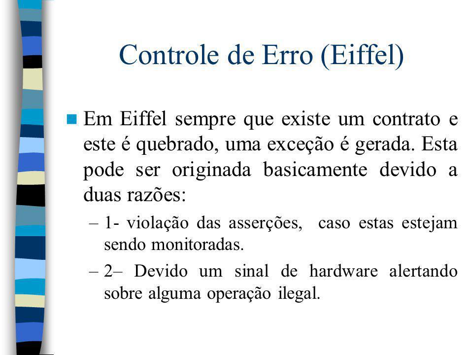 Controle de Erro (Eiffel) Em Eiffel sempre que existe um contrato e este é quebrado, uma exceção é gerada. Esta pode ser originada basicamente devido