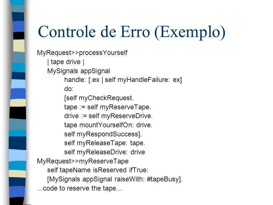Controle de Erro (Exemplo) MyRequest>>processYourself | tape drive | MySignals appSignal handle: [:ex | self myHandleFailure: ex] do: [self myCheckReq