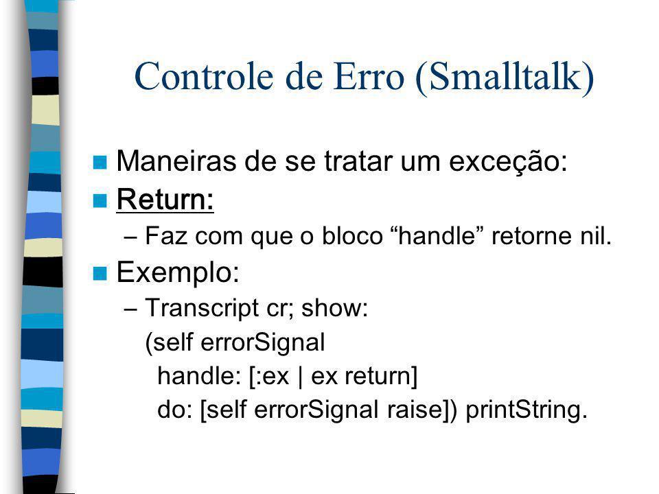 Controle de Erro (Smalltalk) Maneiras de se tratar um exceção: Return: –Faz com que o bloco handle retorne nil. Exemplo: –Transcript cr; show: (self e