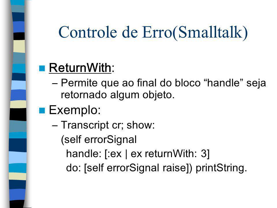 Controle de Erro(Smalltalk) ReturnWith: –Permite que ao final do bloco handle seja retornado algum objeto. Exemplo: –Transcript cr; show: (self errorS