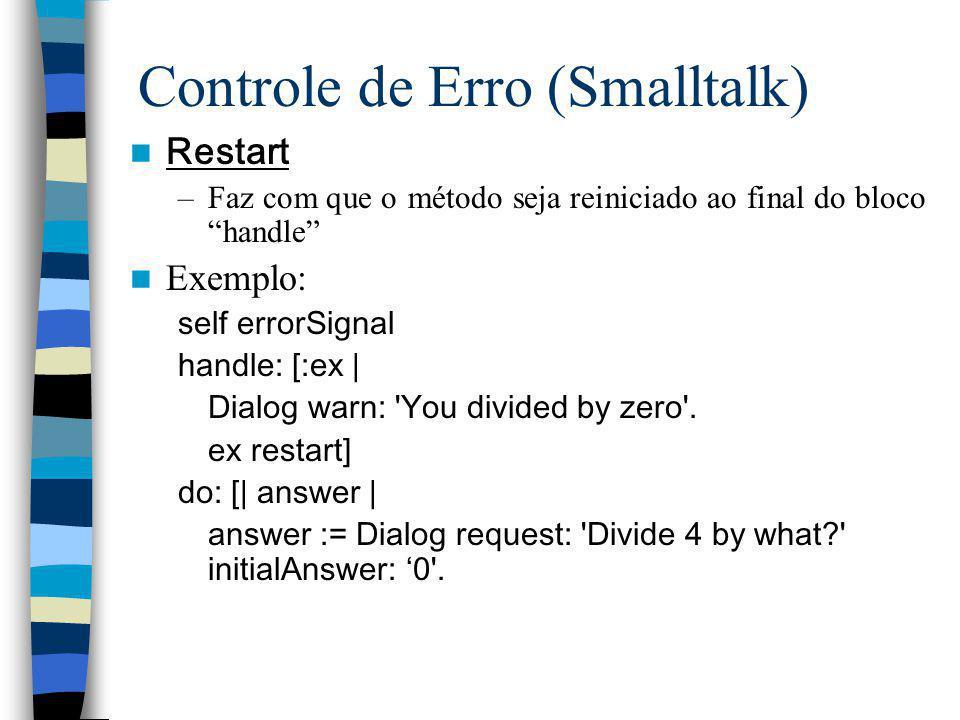 Controle de Erro (Smalltalk) Restart –Faz com que o método seja reiniciado ao final do bloco handle Exemplo: self errorSignal handle: [:ex | Dialog wa