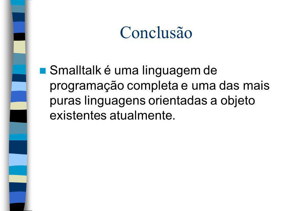 Conclusão Smalltalk é uma linguagem de programação completa e uma das mais puras linguagens orientadas a objeto existentes atualmente.