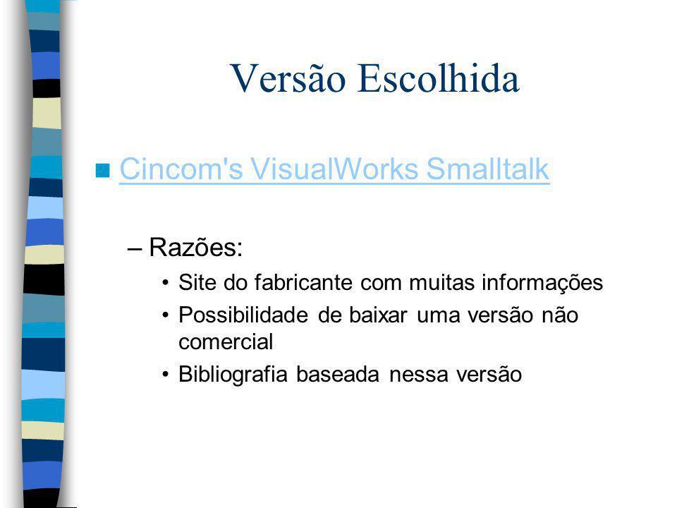 Versão Escolhida Cincom's VisualWorks Smalltalk –Razões: Site do fabricante com muitas informações Possibilidade de baixar uma versão não comercial Bi