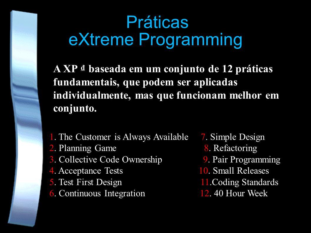 eXtreme Programming A XP baseada em um conjunto de 12 práticas fundamentais, que podem ser aplicadas individualmente, mas que funcionam melhor em conj