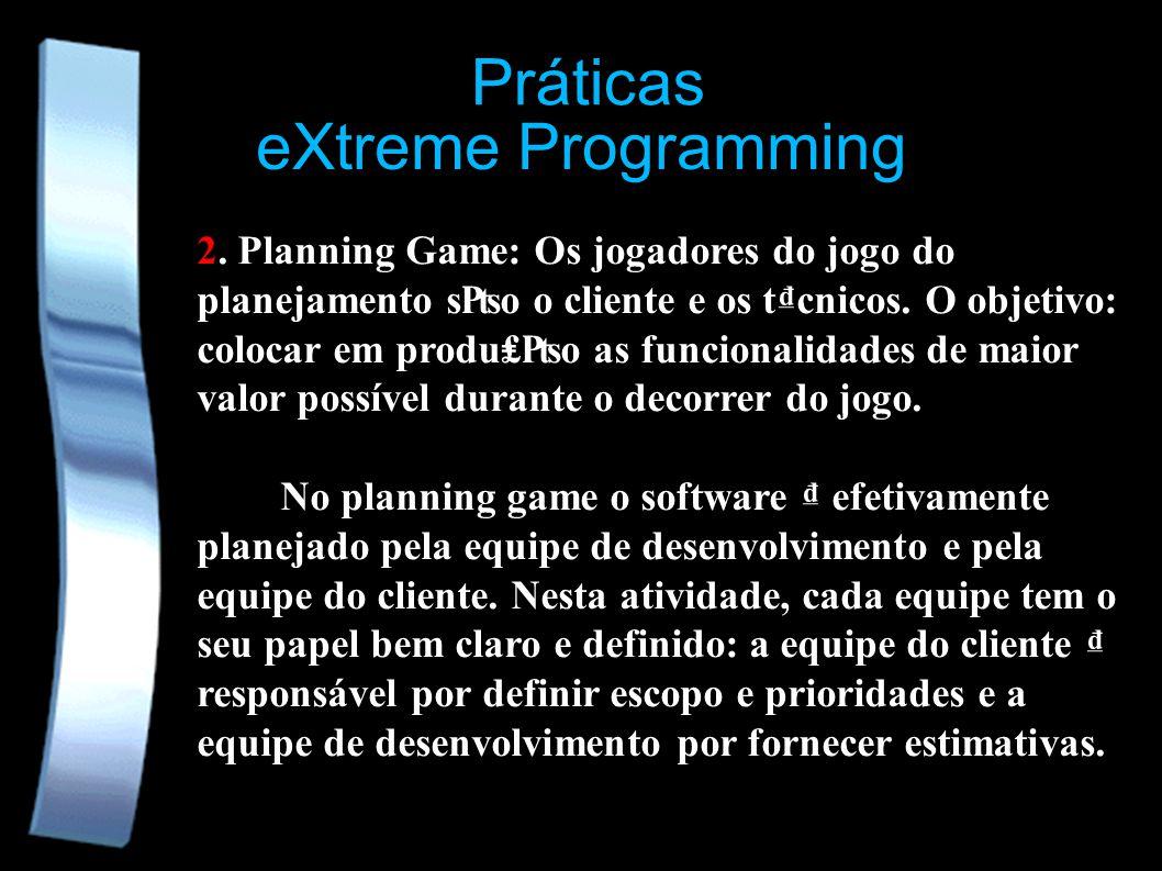 eXtreme Programming 2. Planning Game: Os jogadores do jogo do planejamento so o cliente e os tcnicos. O objetivo: colocar em produo as funcionalidades