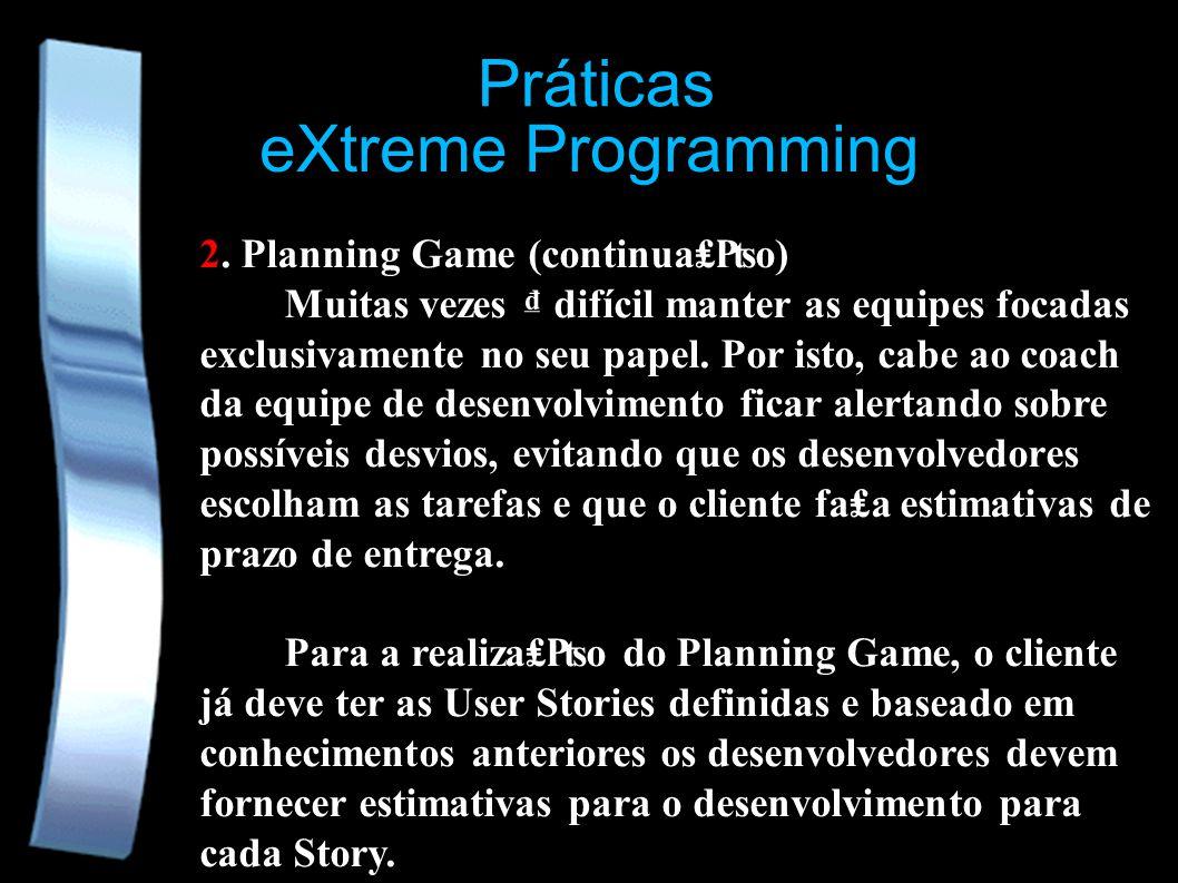 eXtreme Programming Práticas 2. Planning Game (continuao) Muitas vezes difícil manter as equipes focadas exclusivamente no seu papel. Por isto, cabe a