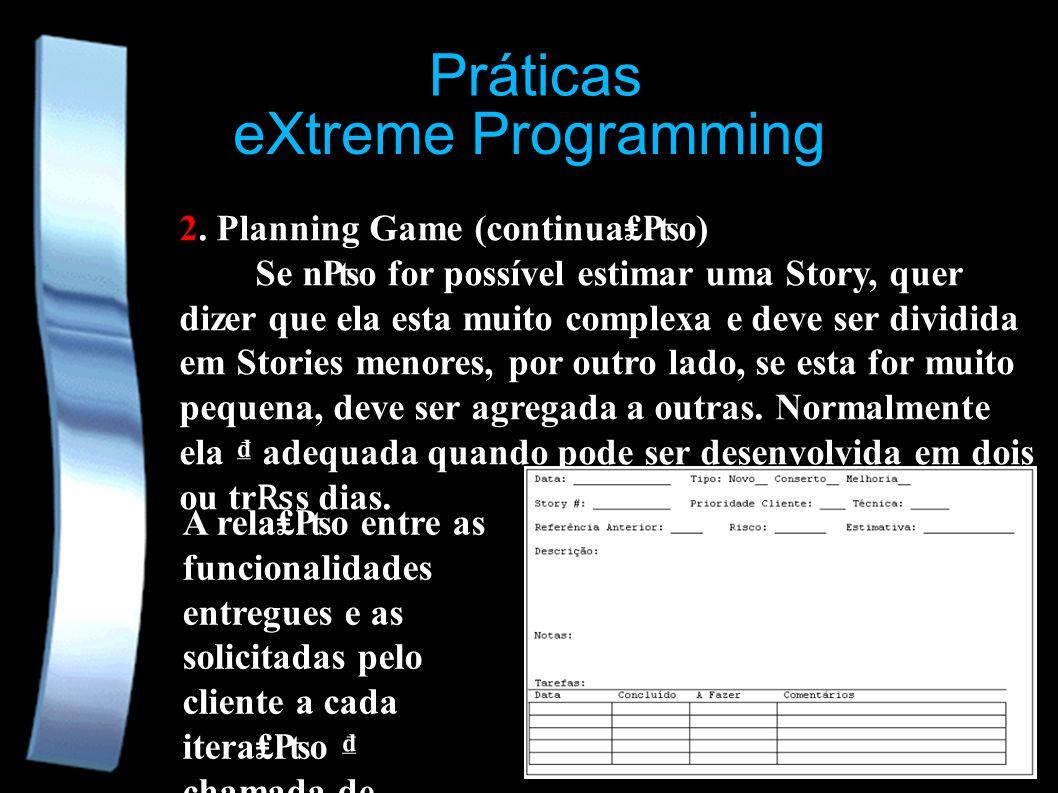 eXtreme Programming Práticas 2. Planning Game (continuao) Se no for possível estimar uma Story, quer dizer que ela esta muito complexa e deve ser divi