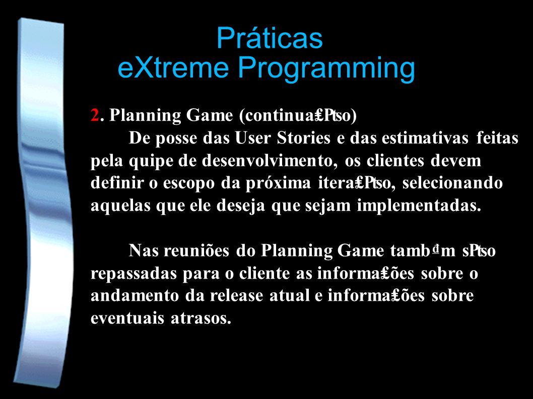 eXtreme Programming Práticas 2. Planning Game (continuao) De posse das User Stories e das estimativas feitas pela quipe de desenvolvimento, os cliente