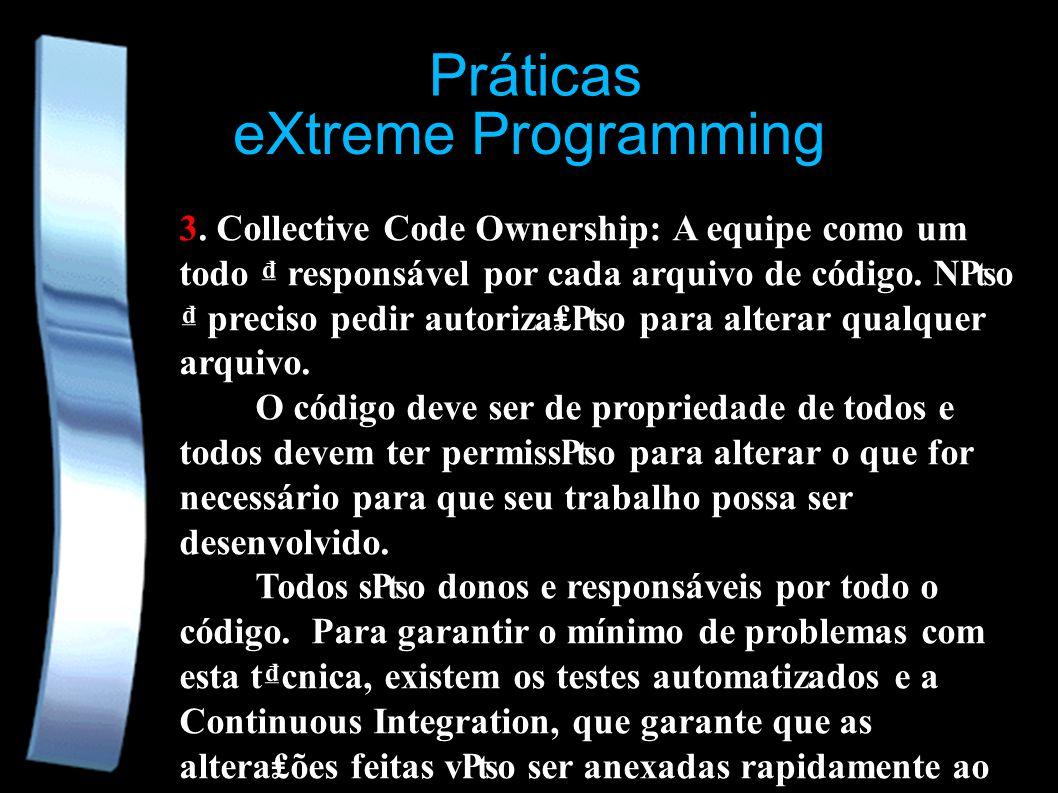 eXtreme Programming Práticas 3. Collective Code Ownership: A equipe como um todo responsável por cada arquivo de código. No preciso pedir autorizao pa