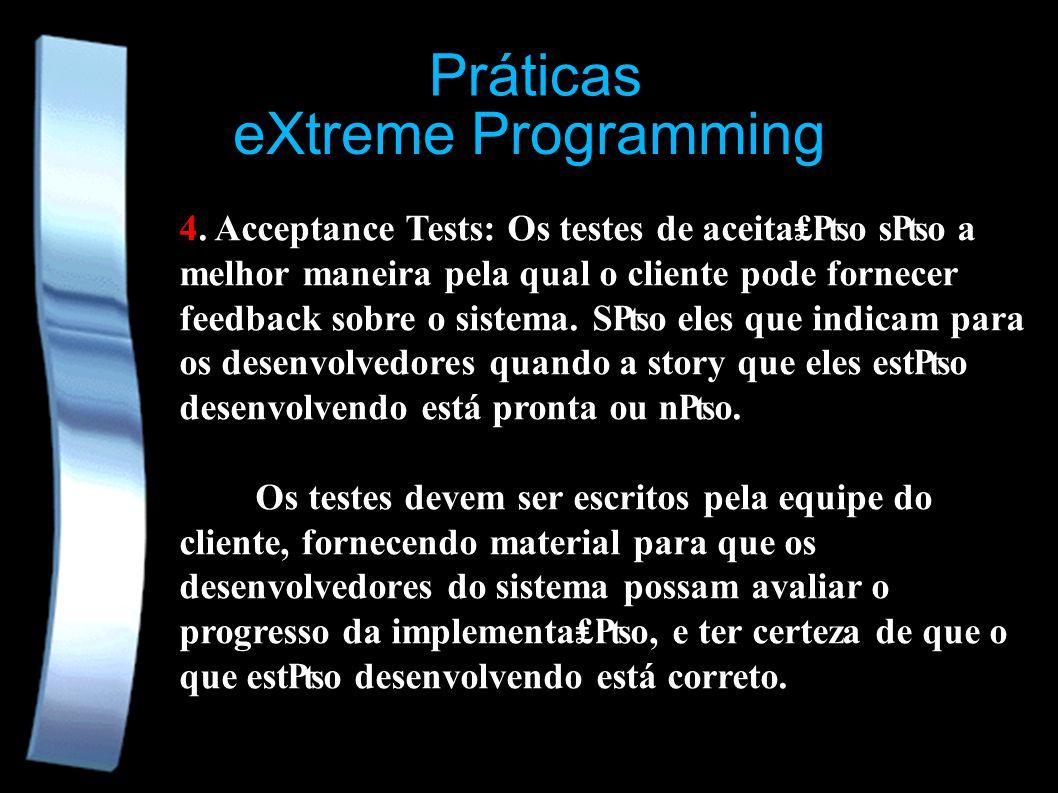 eXtreme Programming Práticas 4. Acceptance Tests: Os testes de aceitao so a melhor maneira pela qual o cliente pode fornecer feedback sobre o sistema.