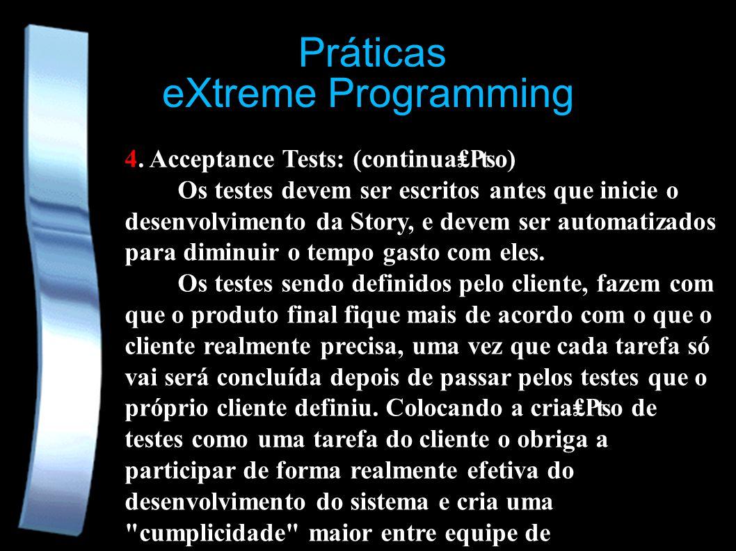 eXtreme Programming Práticas 4. Acceptance Tests: (continuao) Os testes devem ser escritos antes que inicie o desenvolvimento da Story, e devem ser au