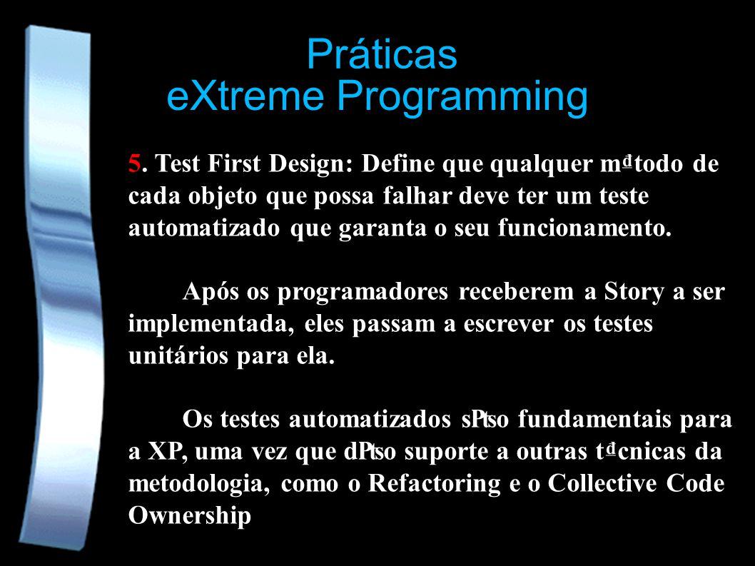 eXtreme Programming Práticas 5. Test First Design: Define que qualquer mtodo de cada objeto que possa falhar deve ter um teste automatizado que garant