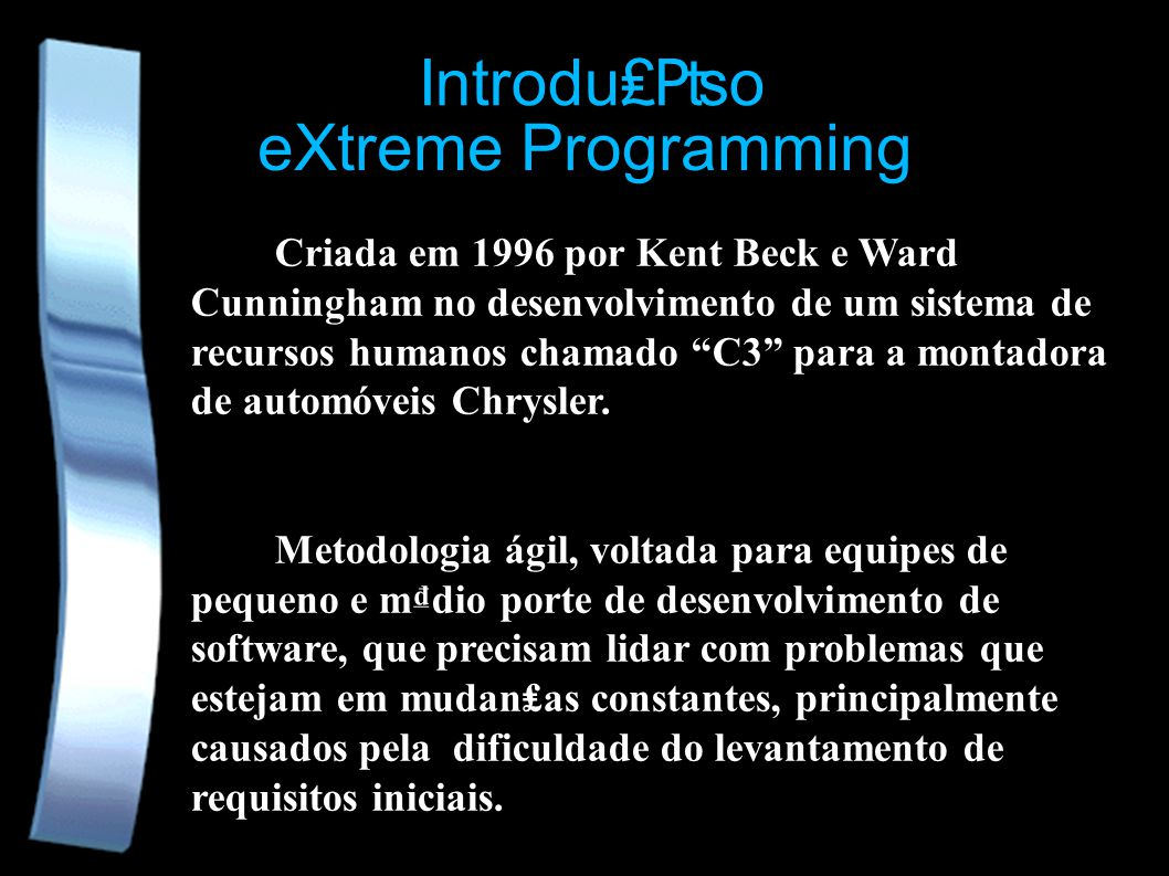 eXtreme Programming Criada em 1996 por Kent Beck e Ward Cunningham no desenvolvimento de um sistema de recursos humanos chamado C3 para a montadora de