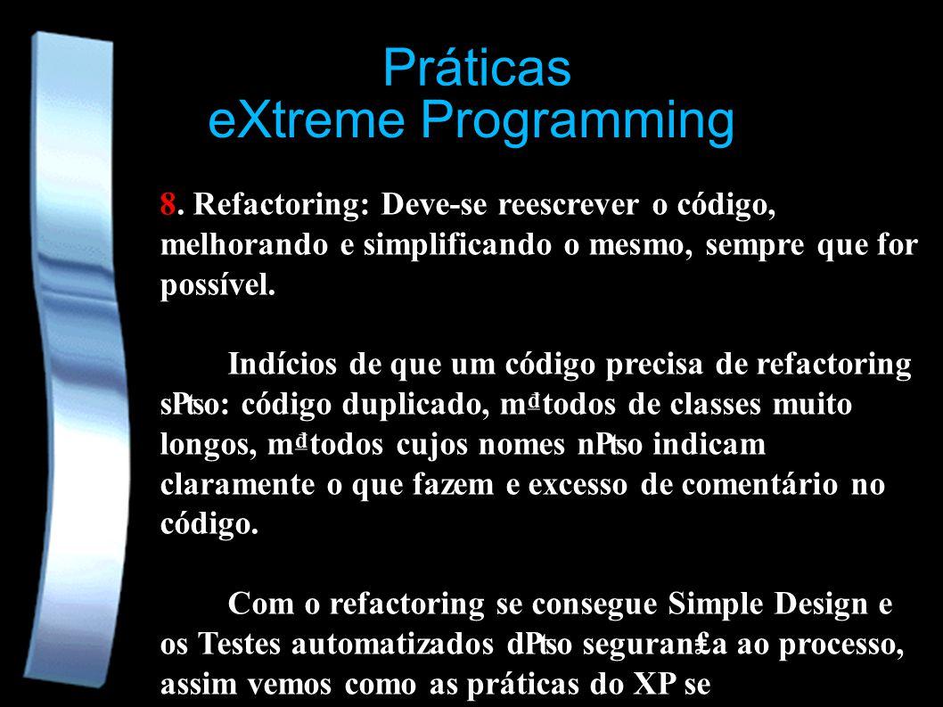 eXtreme Programming Práticas 8. Refactoring: Deve-se reescrever o código, melhorando e simplificando o mesmo, sempre que for possível. Indícios de que