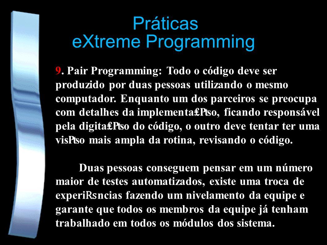 eXtreme Programming Práticas 9. Pair Programming: Todo o código deve ser produzido por duas pessoas utilizando o mesmo computador. Enquanto um dos par