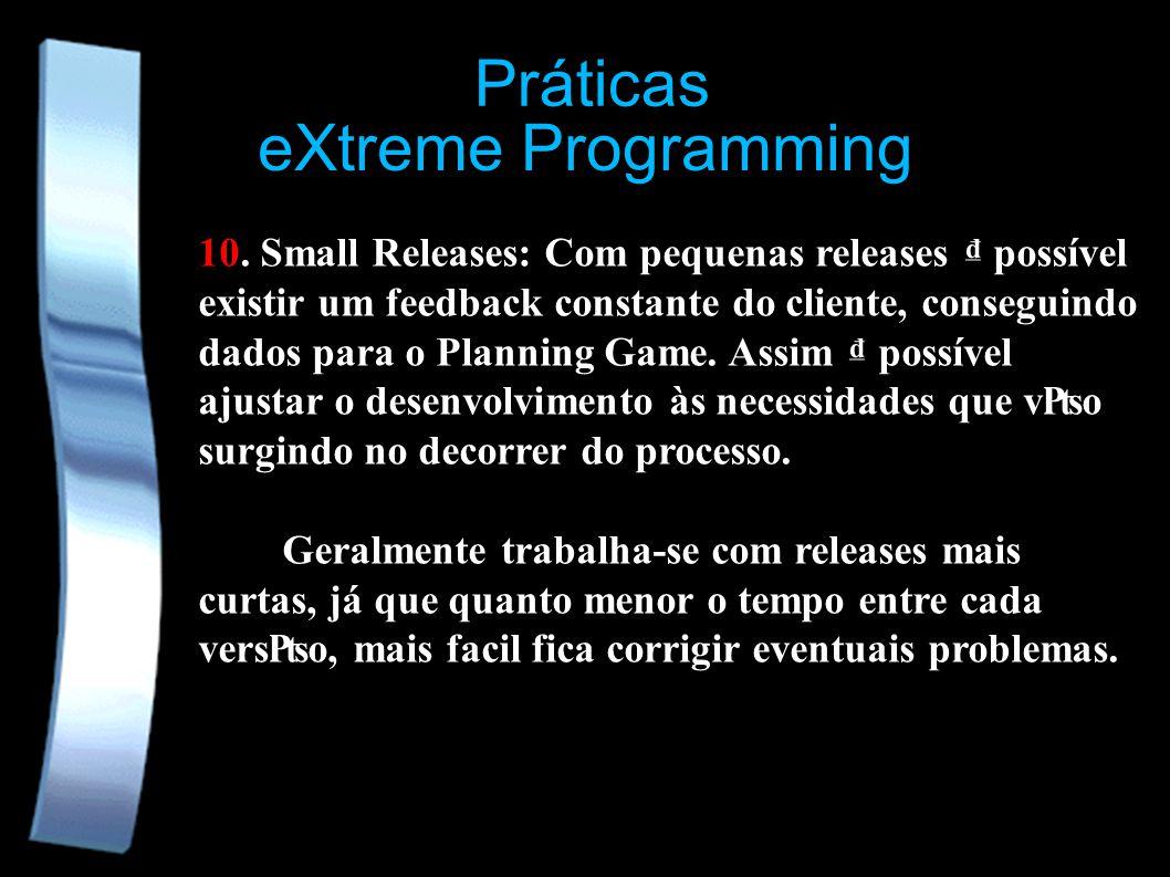 eXtreme Programming Práticas 10. Small Releases: Com pequenas releases possível existir um feedback constante do cliente, conseguindo dados para o Pla