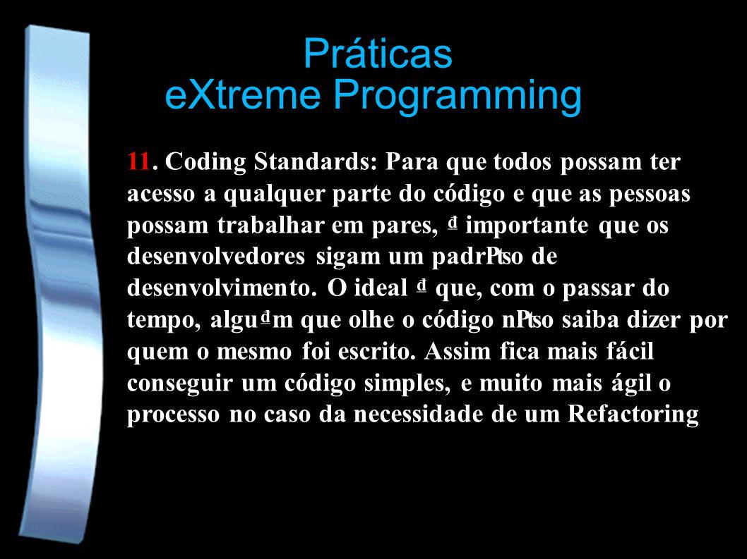 eXtreme Programming Práticas 11. Coding Standards: Para que todos possam ter acesso a qualquer parte do código e que as pessoas possam trabalhar em pa