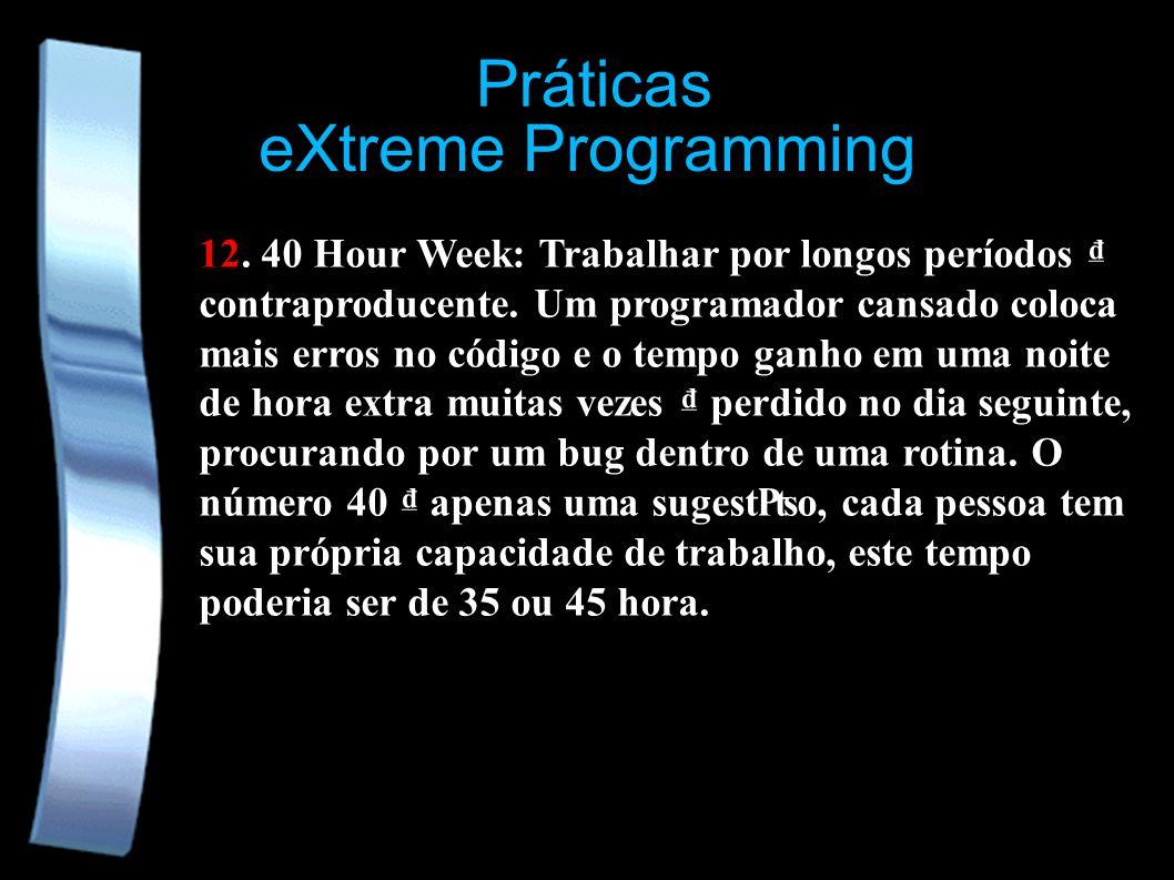 eXtreme Programming 12. 40 Hour Week: Trabalhar por longos períodos contraproducente. Um programador cansado coloca mais erros no código e o tempo gan
