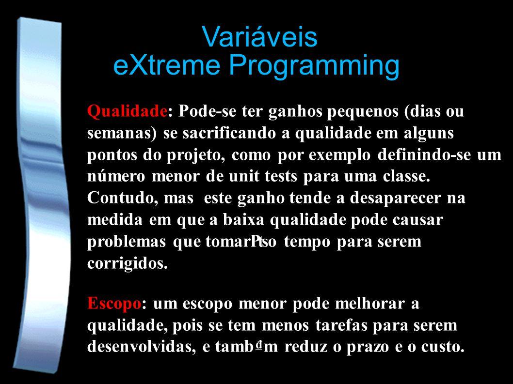 eXtreme Programming Variáveis Qualidade: Pode-se ter ganhos pequenos (dias ou semanas) se sacrificando a qualidade em alguns pontos do projeto, como por exemplo definindo-se um número menor de unit tests para uma classe.
