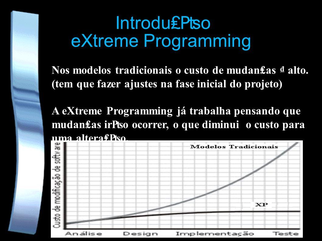 eXtreme Programming Nos modelos tradicionais o custo de mudanas alto. (tem que fazer ajustes na fase inicial do projeto) A eXtreme Programming já trab