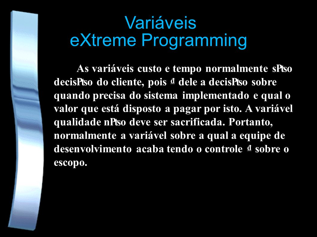 eXtreme Programming Variáveis As variáveis custo e tempo normalmente so deciso do cliente, pois dele a deciso sobre quando precisa do sistema implemen