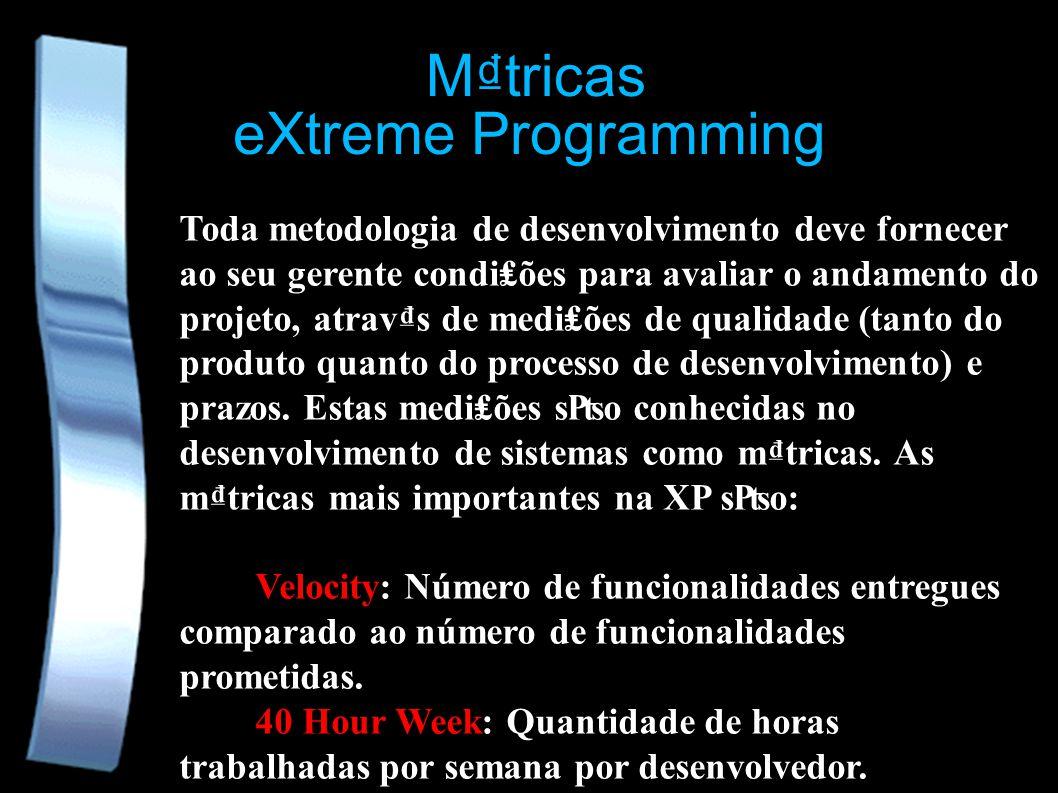 eXtreme Programming Mtricas Toda metodologia de desenvolvimento deve fornecer ao seu gerente condiões para avaliar o andamento do projeto, atravs de mediões de qualidade (tanto do produto quanto do processo de desenvolvimento) e prazos.