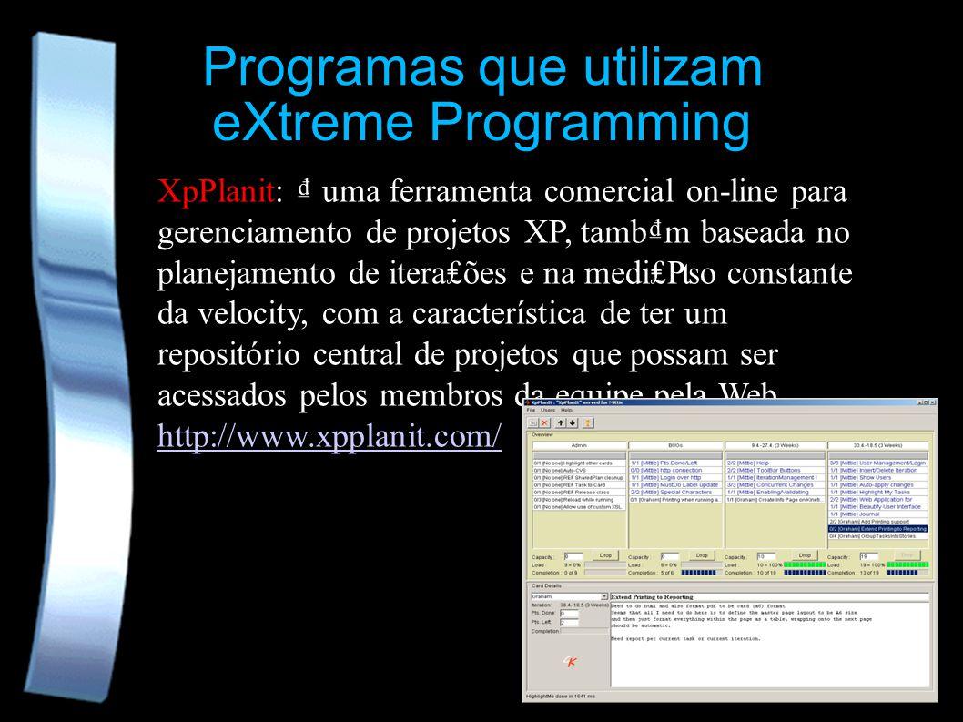 eXtreme Programming Programas que utilizam XpPlanit: uma ferramenta comercial on-line para gerenciamento de projetos XP, tambm baseada no planejamento de iteraões e na medio constante da velocity, com a característica de ter um repositório central de projetos que possam ser acessados pelos membros da equipe pela Web.