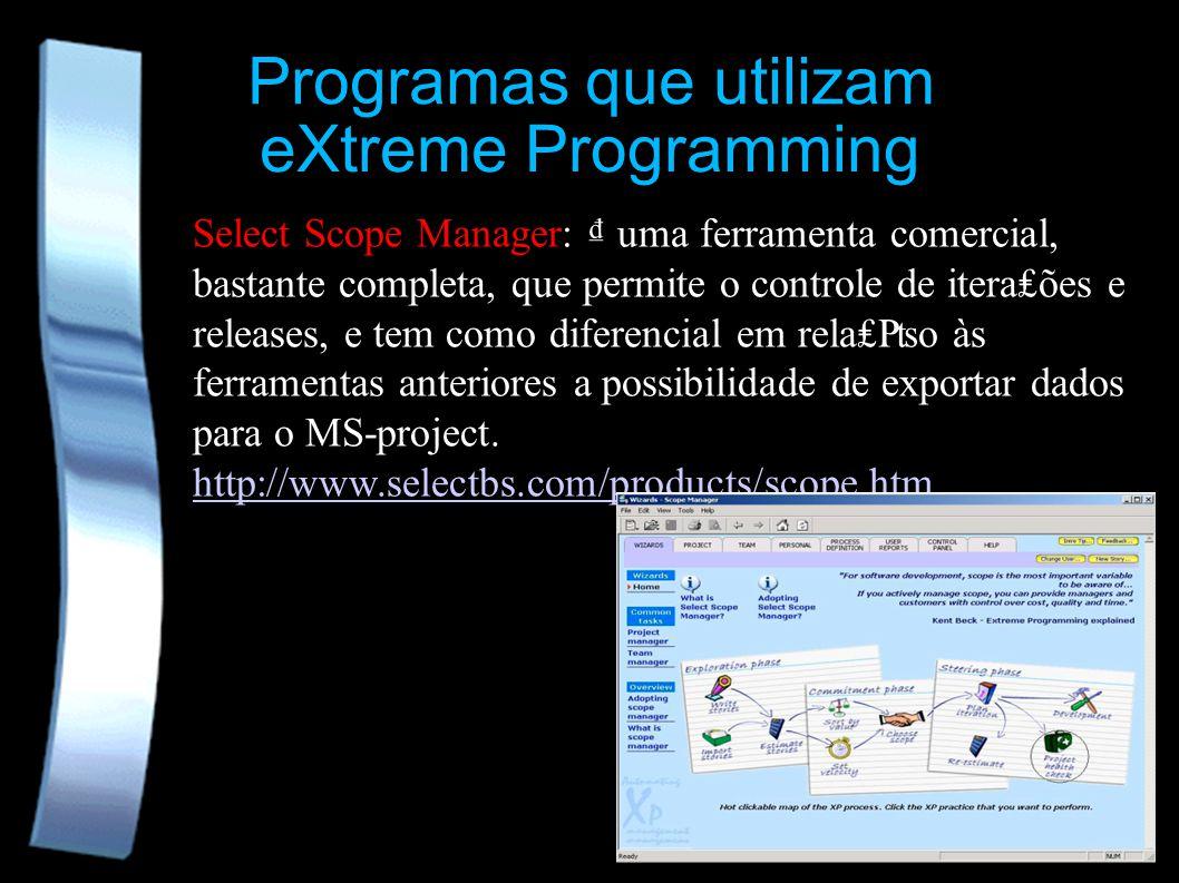Programas que utilizam eXtreme Programming Select Scope Manager: uma ferramenta comercial, bastante completa, que permite o controle de iteraões e releases, e tem como diferencial em relao às ferramentas anteriores a possibilidade de exportar dados para o MS-project.