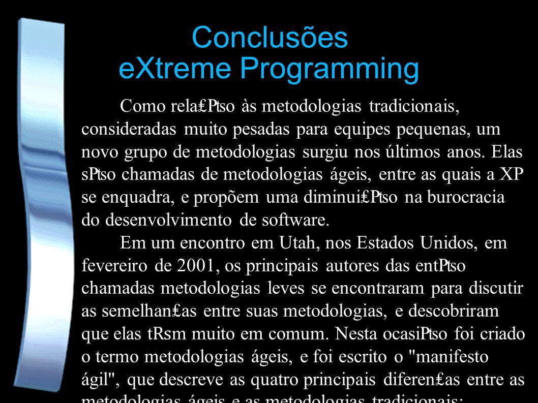 eXtreme Programming Conclusões Como relao às metodologias tradicionais, consideradas muito pesadas para equipes pequenas, um novo grupo de metodologia