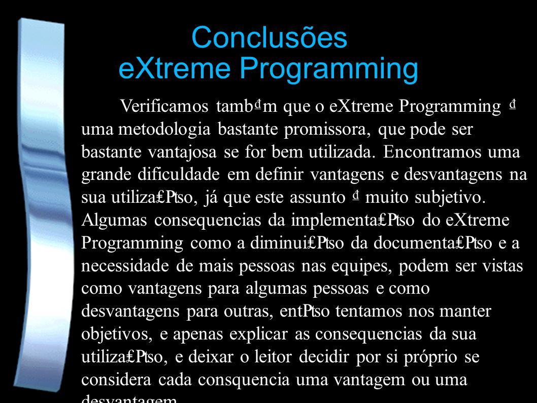 eXtreme Programming Conclusões Verificamos tambm que o eXtreme Programming uma metodologia bastante promissora, que pode ser bastante vantajosa se for