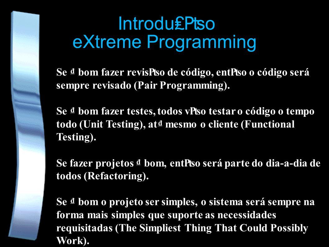eXtreme Programming Se bom fazer reviso de código, ento o código será sempre revisado (Pair Programming). Se bom fazer testes, todos vo testar o códig