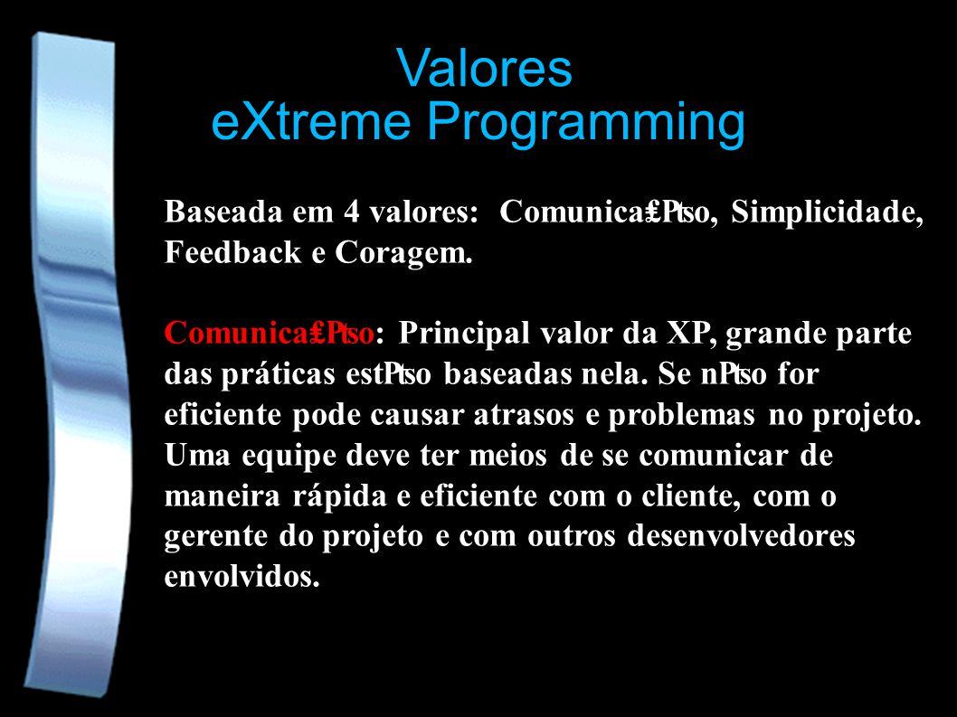 eXtreme Programming Valores Baseada em 4 valores: Comunicao, Simplicidade, Feedback e Coragem. Comunicao: Principal valor da XP, grande parte das prát