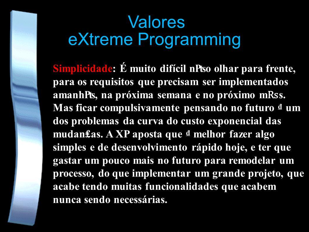 eXtreme Programming Valores Simplicidade: É muito difícil no olhar para frente, para os requisitos que precisam ser implementados amanh, na próxima semana e no próximo m s.