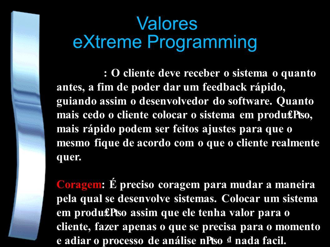 eXtreme Programming Valores Feedback: O cliente deve receber o sistema o quanto antes, a fim de poder dar um feedback rápido, guiando assim o desenvolvedor do software.