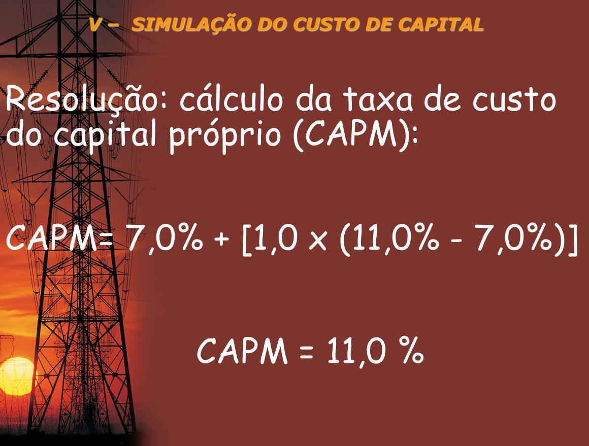 V – SIMULAÇÃO DO CUSTO DE CAPITAL Resolução: cálculo da taxa de custo do capital próprio (CAPM): CAPM= 7,0% + [1,0 x (11,0% - 7,0%)] CAPM = 11,0 %