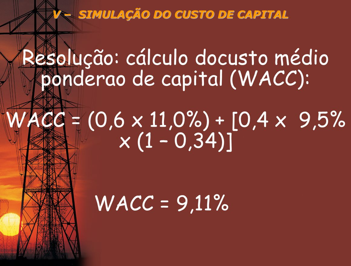 V – SIMULAÇÃO DO CUSTO DE CAPITAL Resolução: cálculo docusto médio ponderao de capital (WACC): WACC = (0,6 x 11,0%) + [0,4 x 9,5% x (1 – 0,34)] WACC =