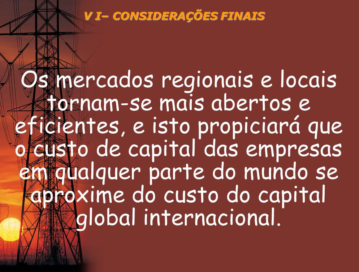 V I– CONSIDERAÇÕES FINAIS Os mercados regionais e locais tornam-se mais abertos e eficientes, e isto propiciará que o custo de capital das empresas em