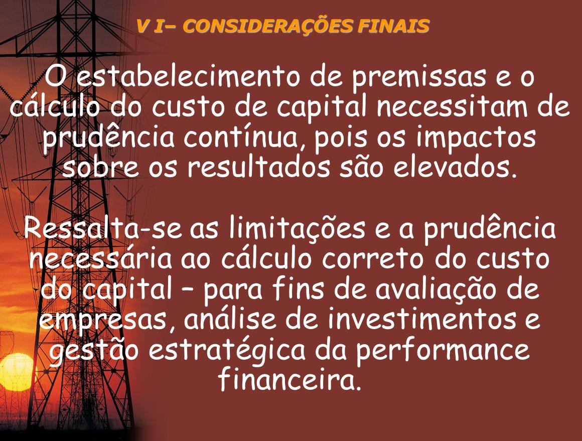 V I– CONSIDERAÇÕES FINAIS O estabelecimento de premissas e o cálculo do custo de capital necessitam de prudência contínua, pois os impactos sobre os r