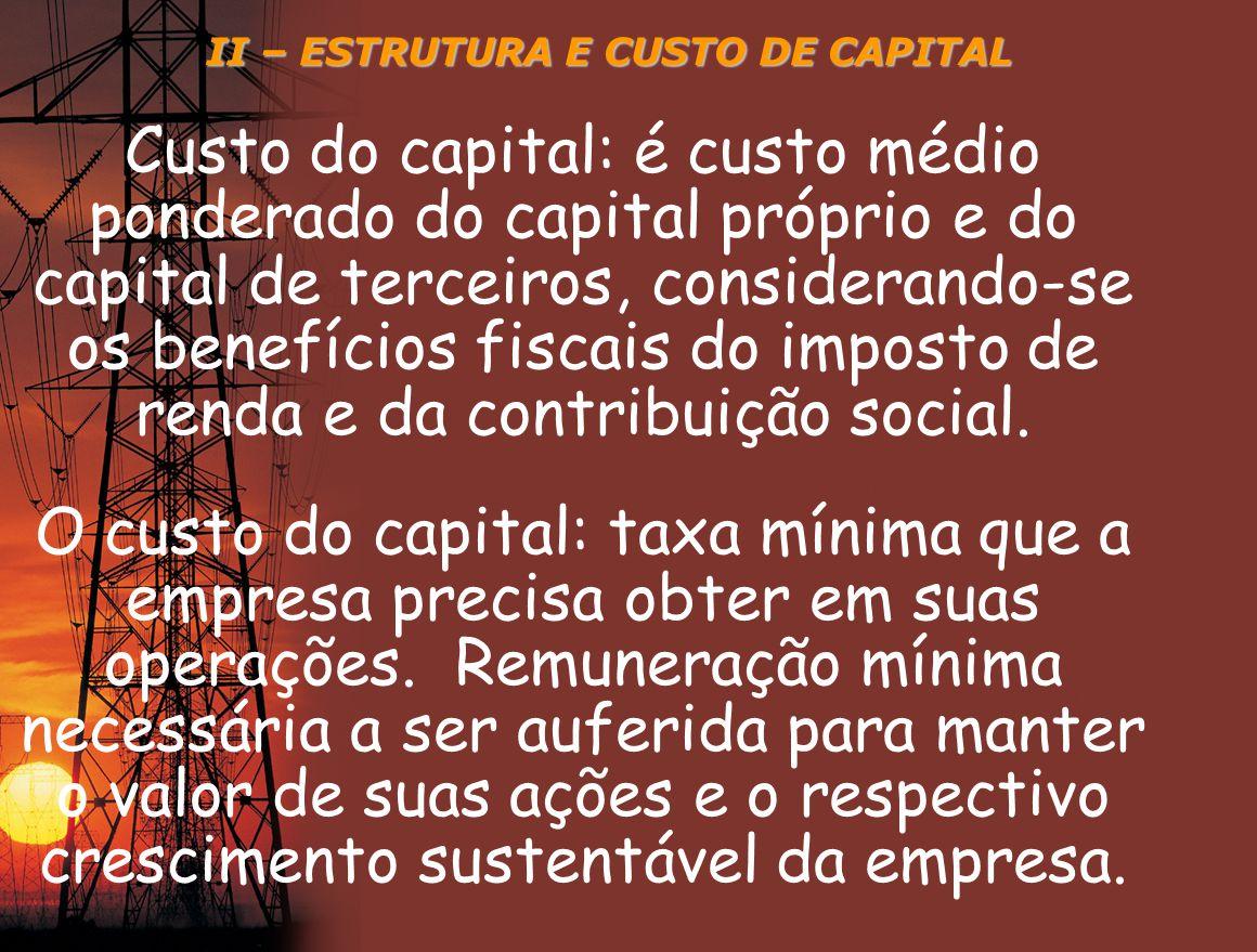 II – ESTRUTURA E CUSTO DE CAPITAL Custo do capital: é custo médio ponderado do capital próprio e do capital de terceiros, considerando-se os benefício