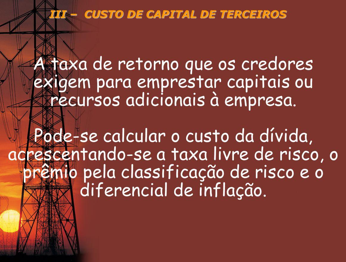 III – CUSTO DE CAPITAL DE TERCEIROS A taxa de retorno que os credores exigem para emprestar capitais ou recursos adicionais à empresa. Pode-se calcula