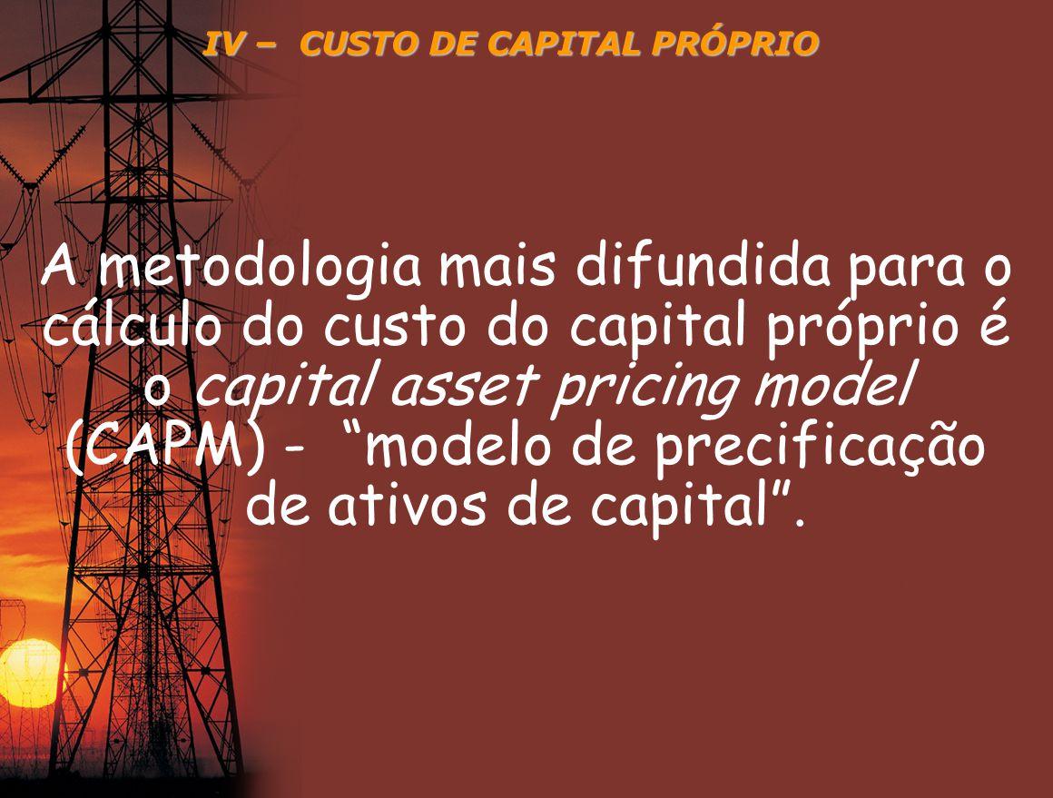 IV – CUSTO DE CAPITAL PRÓPRIO Custo do capital próprio, resulta da soma da taxa de retorno dos títulos livres de risco e da taxa de risco sistemático da empresa (beta), multiplicada pela taxa de prêmio relativa ao risco de mercado.