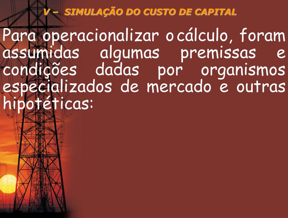 V – SIMULAÇÃO DO CUSTO DE CAPITAL Para operacionalizar o cálculo, foram assumidas algumas premissas e condições dadas por organismos especializados de