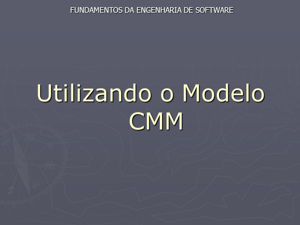 Utilizando o Modelo CMM Utilizando o Modelo CMM FUNDAMENTOS DA ENGENHARIA DE SOFTWARE