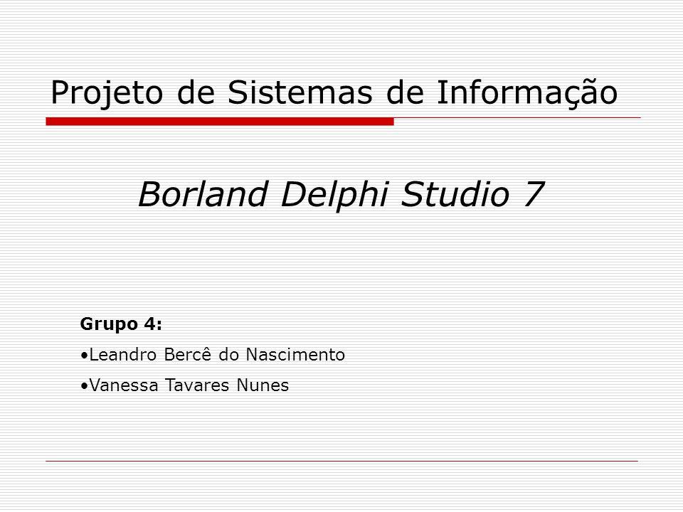Projeto de Sistemas de Informação Borland Delphi Studio 7 Grupo 4: Leandro Bercê do Nascimento Vanessa Tavares Nunes