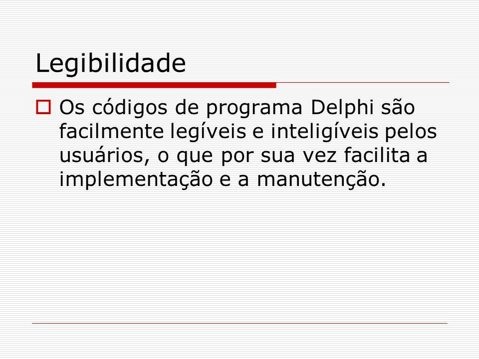 Legibilidade Os códigos de programa Delphi são facilmente legíveis e inteligíveis pelos usuários, o que por sua vez facilita a implementação e a manut