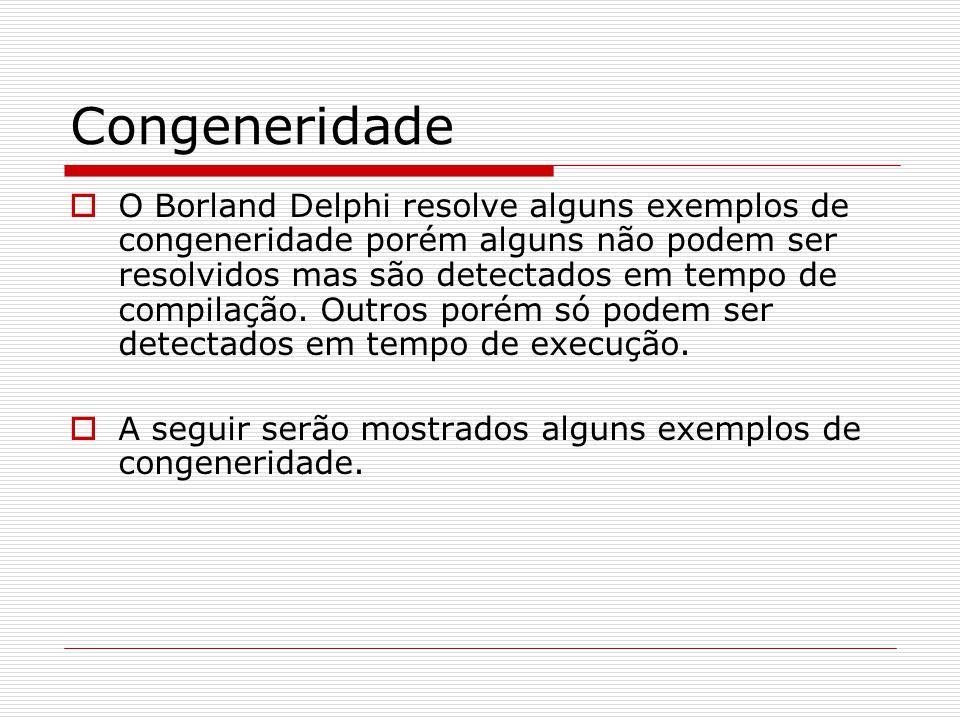 Congeneridade O Borland Delphi resolve alguns exemplos de congeneridade porém alguns não podem ser resolvidos mas são detectados em tempo de compilaçã